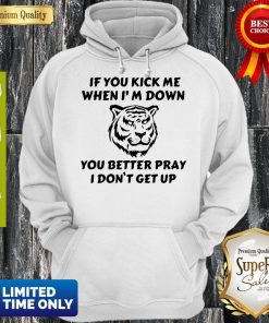 Tiger If You Kick Me When I'm Down You Better Pray I Don't Get Up Hoodie