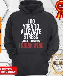 I Do Yoga To Alleviate Stress Just Kidding I Drink Wine Hoodie