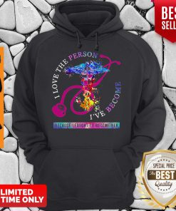 I Love The Person I've Become Because I Fought To Become Her Nurse Hoodie