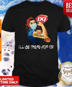 Strong Woman Dairy Queen I'll Be There For You Covid-19 Shirt