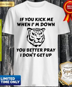 Tiger If You Kick Me When I'm Down You Better Pray I Don't Get Up Shirt