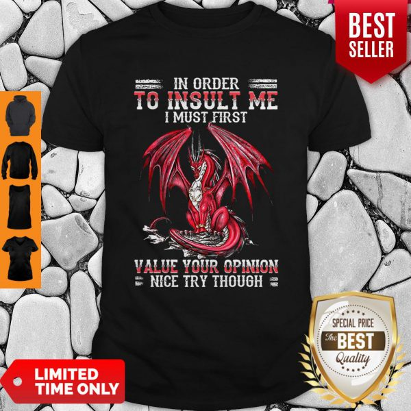 Dragon In Order To Insult Me I Must First Value Your Opinion Nice Try Though Shirt