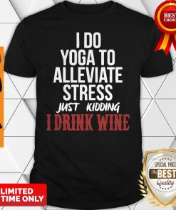 I Do Yoga To Alleviate Stress Just Kidding I Drink Wine Shirt