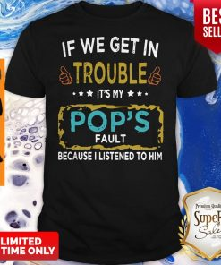 If We Get In Trouble It's My Pop's Fault Because I Listened To Him Shirt