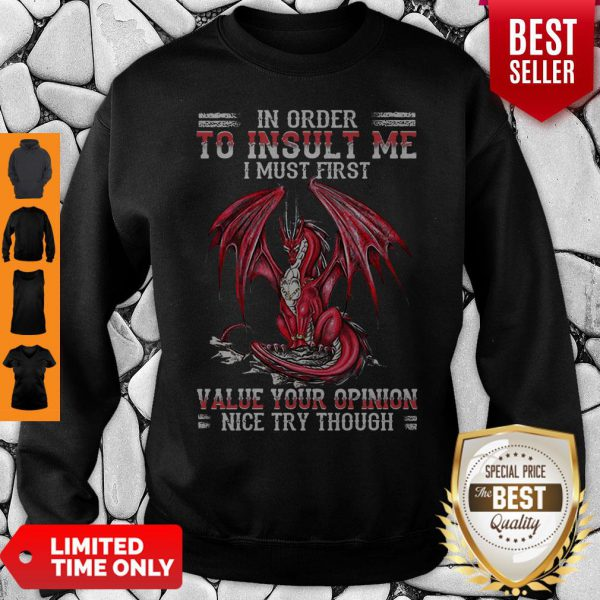 Dragon In Order To Insult Me I Must First Value Your Opinion Nice Try Though Sweatshirt