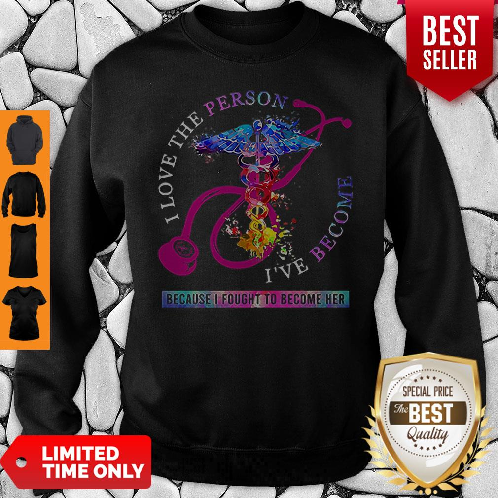 I Love The Person I've Become Because I Fought To Become Her Nurse Sweatshirt