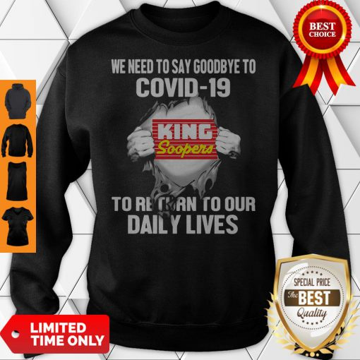 King Soopers We Need To Say Goodbye To Covid 19 To Return To Our Daily Lives Sweatshirt