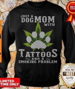 Just A Dog Mom With Tattoos And A Smoking Problem Weed Sweatshirt