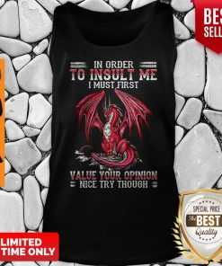 Dragon In Order To Insult Me I Must First Value Your Opinion Nice Try Though Tank Top