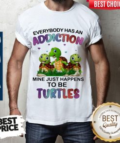 Top Everybody Has An Addiction Mine Just Happens To Be Turtle Shirt