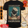 Top I Just Baked You Some Shut The Fucupcakes Shirt