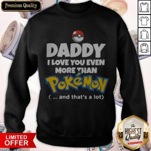 Daddy I Love You Even More Than Pokemon And Thats A Lot Sweatshirt