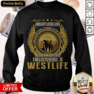 I Might Look Like I Am Listening To You But In My Head I'm Listening To Westlife Sweatshirt