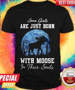 Moose Some Girls Are Just Born With Moose In Their Souls Shirt