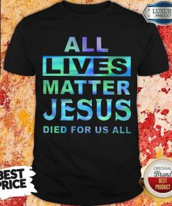 Nice All Lives Matter Jesus Died For Us All Shirt