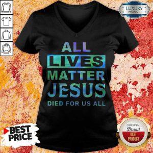 Nice All Lives Matter Jesus Died For Us All V-neck