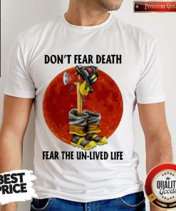 Nice Don't Fear Death Fear The Unlived Life Firefighter Shirt