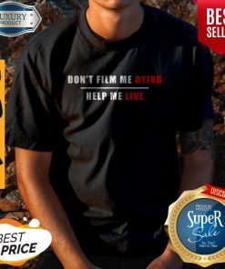 Nice Don't Film Me Dying Help Me Live Shirt