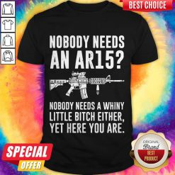 Nobody Needs An Ar15 Nobody Needs Whiny Little Bitch Either Shirt