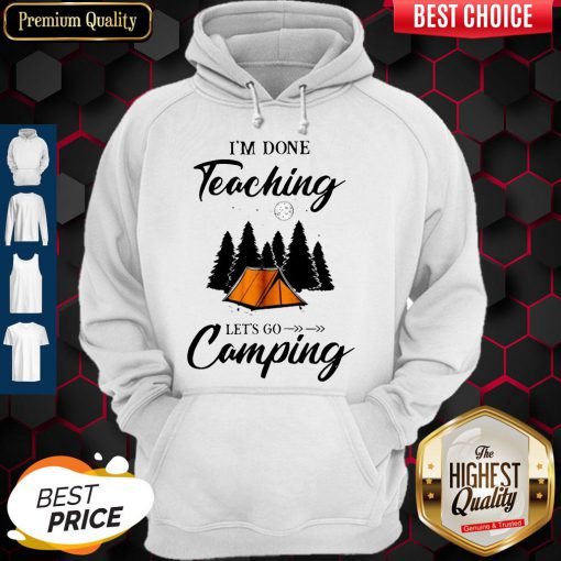 Top I'm Done Teaching Let's Go Camping Hoodie