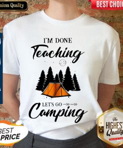 Top I'm Done Teaching Let's Go Camping Shirt