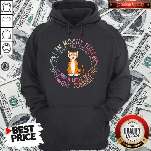 Baby Tiger I Am Mostly Peace Love And Tigers And A Little Go Fuck Yourself Hoodie