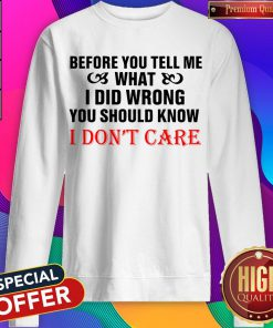 Before You Tell Me What I Did Wrong You Should Know I Don't Care Sweatshirt