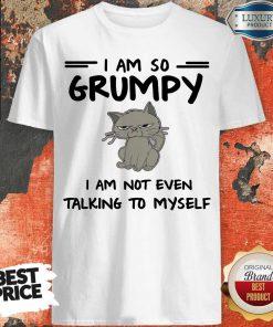 Nice I Am So Grumpy I Am Not Even Talking To Myself Shirt