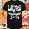 Pretty I Really Dont Mid Getting Older But My Body Is Taking It Badly Shirt
