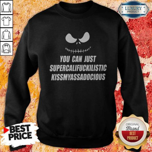 Top Jack Skellington You Can Just Supercalifragilistic Kissmyassadocious Sweatshirt