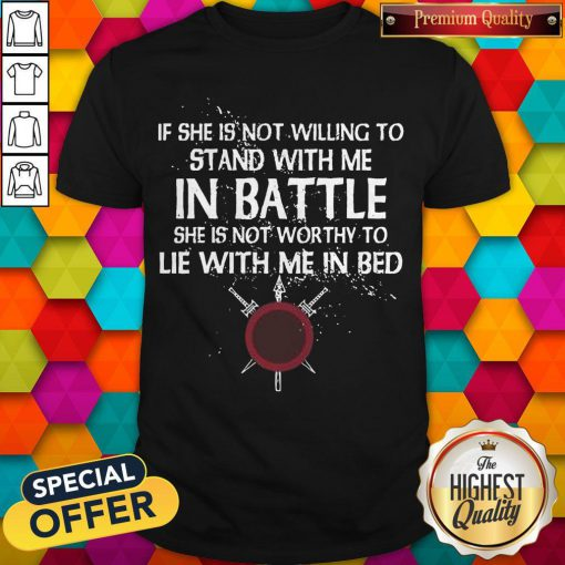Top Viking If She Is Not Willing To Stand With Me In Battle Shirt