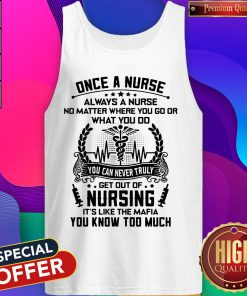 Once A Nurse Always A Nurse No Matter Where You Go Or What You Do You Can Never Truly Get Out Of Nursing It's Like The mafia You Know Too Much Tank Top