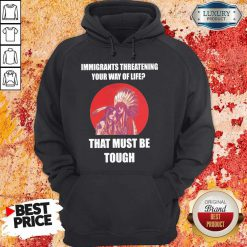 Immigrants Threatening Your Way Of Life That Must Be Tough Hoodie
