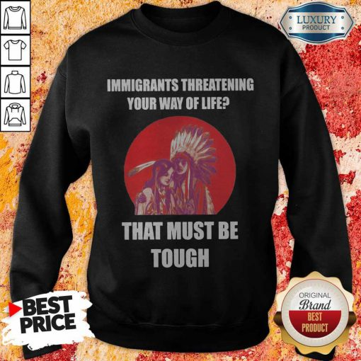 Immigrants Threatening Your Way Of Life That Must Be Tough Sweatshirt