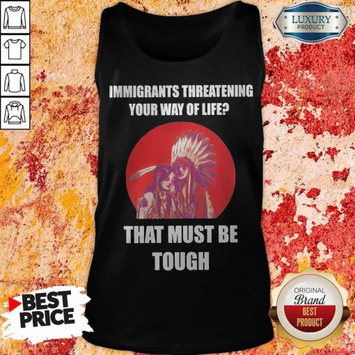Immigrants Threatening Your Way Of Life That Must Be Tough Tank Top