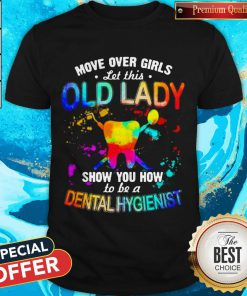 Move Over Girls Let This Old Lady Show You How To Be A Dental Hygienist Shirt
