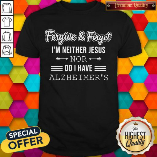 Nice Forgive And Forget I'm Neither Jesus Nor Do I Have Alzheimer's Shirt