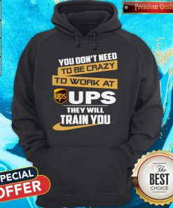 Pretty You Don't Need To Be Crazy To Work At Ups They Will Train You Hoodie
