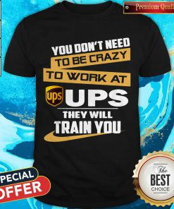 Pretty You Don't Need To Be Crazy To Work At Ups They Will Train You Shirt