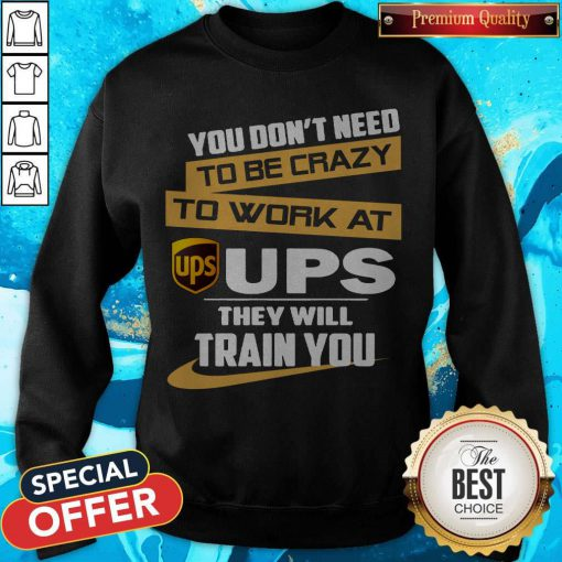 Pretty You Don't Need To Be Crazy To Work At Ups They Will Train You Sweatshirt