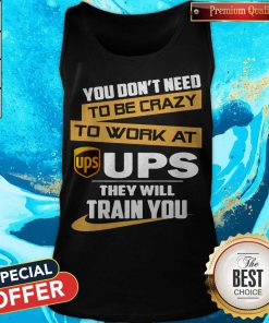 Pretty You Don't Need To Be Crazy To Work At Ups They Will Train You Tank Top