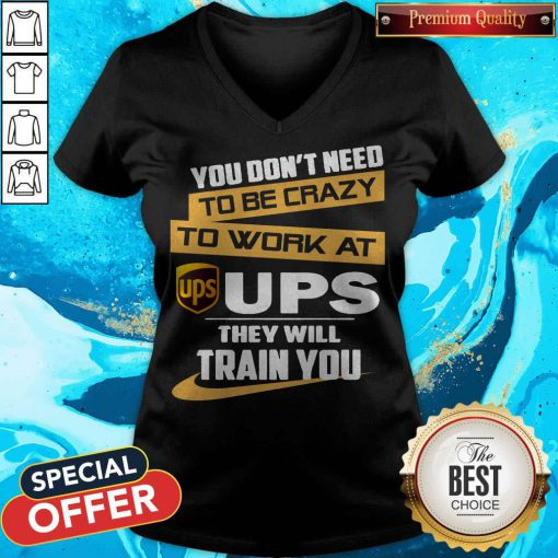 Pretty You Don't Need To Be Crazy To Work At Ups They Will Train You V-neck