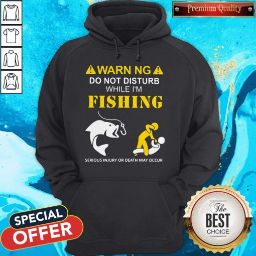 Warning Do Not Disturb While I'M Fishing Serious Injury Or Death May Occur Hoodie