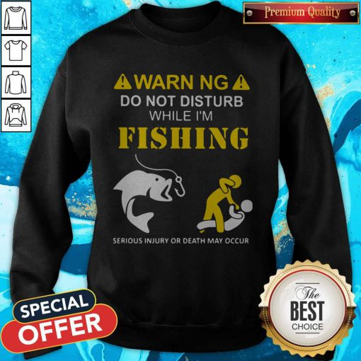 Warning Do Not Disturb While I'M Fishing Serious Injury Or Death May Occur Sweatshirt
