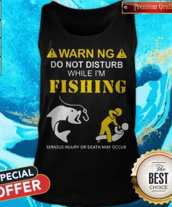 Warning Do Not Disturb While I'M Fishing Serious Injury Or Death May Occur Tank Top