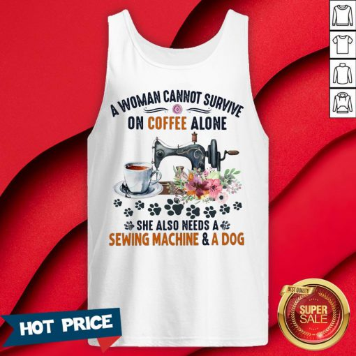 A Woman Cannot Survive On Coffee A Lone She Also Needs A Sewing Machine And A Dog Tank Top