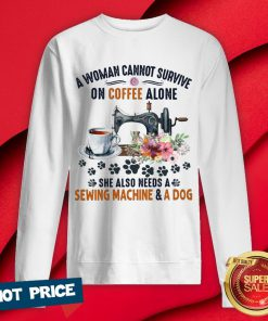A Woman Cannot Survive On Coffee A Lone She Also Needs A Sewing Machine And A Dog Sweatshirt