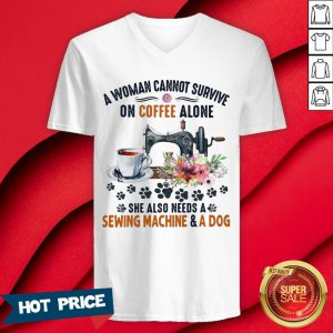 A Woman Cannot Survive On Coffee A Lone She Also Needs A Sewing Machine And A Dog V-neck
