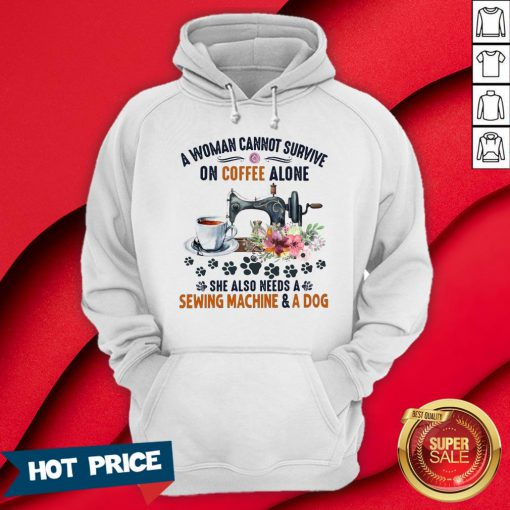 A Woman Cannot Survive On Coffee A Lone She Also Needs A Sewing Machine And A Dog Hoodie
