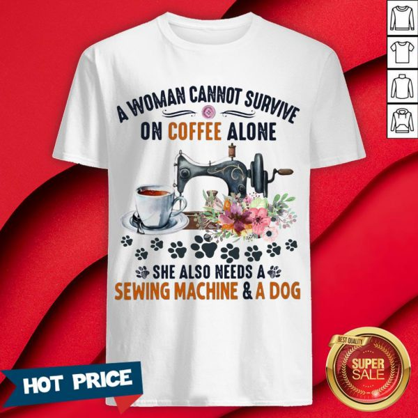 A Woman Cannot Survive On Coffee A Lone She Also Needs A Sewing Machine And A Dog Shirt